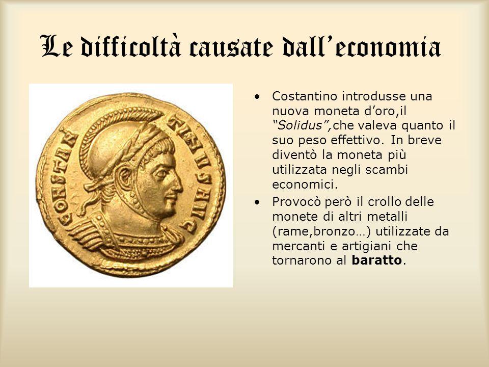 Le difficoltà causate dalleconomia Costantino introdusse una nuova moneta doro,il Solidus,che valeva quanto il suo peso effettivo. In breve diventò la