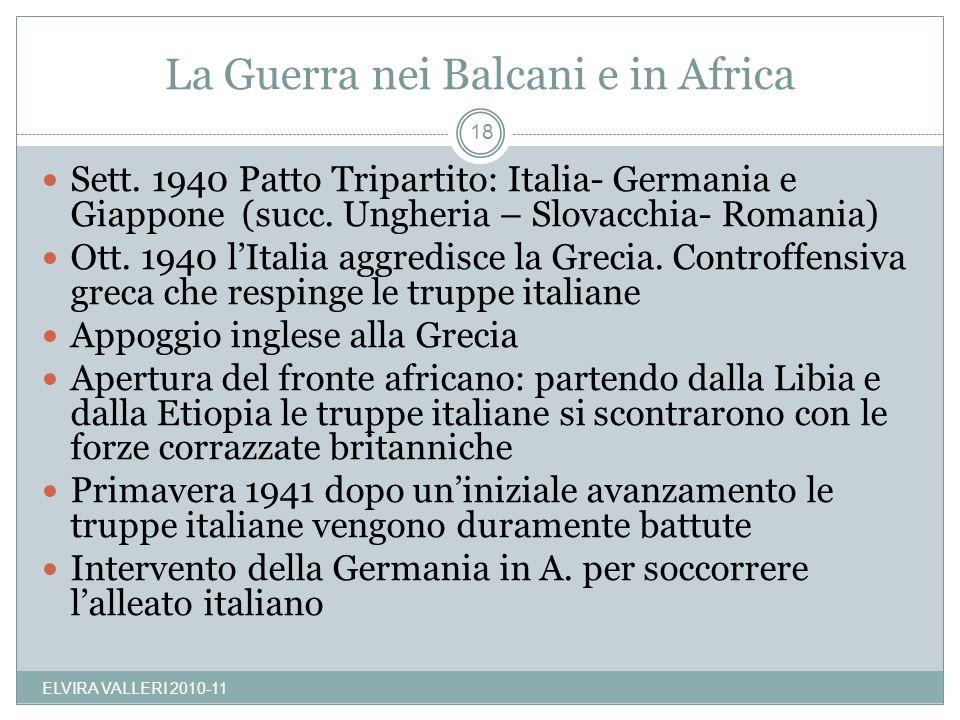 La Guerra nei Balcani e in Africa ELVIRA VALLERI 2010-11 18 Sett. 1940 Patto Tripartito: Italia- Germania e Giappone (succ. Ungheria – Slovacchia- Rom