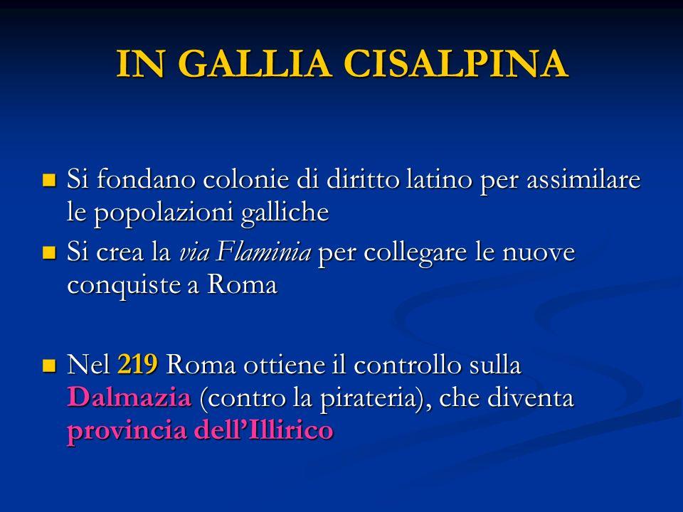IN GALLIA CISALPINA Si fondano colonie di diritto latino per assimilare le popolazioni galliche Si fondano colonie di diritto latino per assimilare le popolazioni galliche Si crea la via Flaminia per collegare le nuove conquiste a Roma Si crea la via Flaminia per collegare le nuove conquiste a Roma Nel 219 Roma ottiene il controllo sulla Dalmazia (contro la pirateria), che diventa provincia dellIllirico Nel 219 Roma ottiene il controllo sulla Dalmazia (contro la pirateria), che diventa provincia dellIllirico
