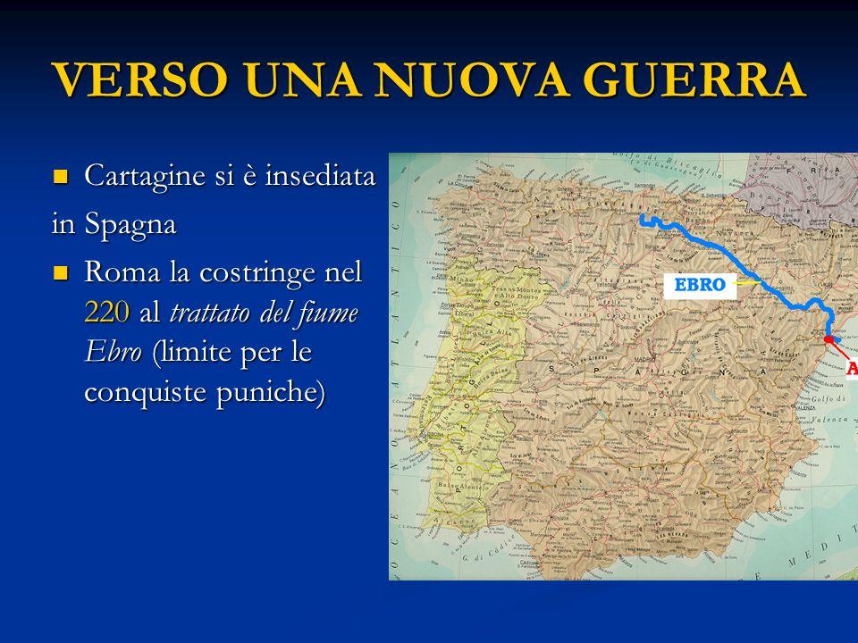 VERSO UNA NUOVA GUERRA Cartagine si è insediata Cartagine si è insediata in Spagna Roma la costringe nel 220 al trattato del fiume Ebro (limite per le conquiste puniche) Roma la costringe nel 220 al trattato del fiume Ebro (limite per le conquiste puniche)