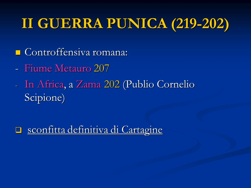 II GUERRA PUNICA (219-202) Controffensiva romana: Controffensiva romana: - Fiume Metauro 207 - In Africa, a Zama 202 (Publio Cornelio Scipione) sconfitta definitiva di Cartagine sconfitta definitiva di Cartagine