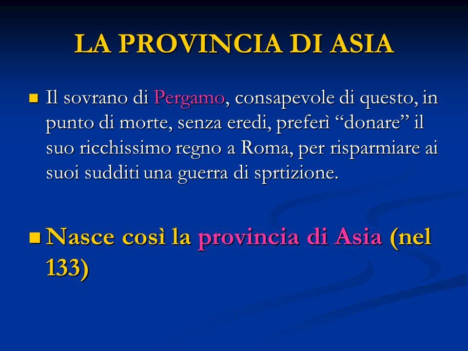 LA PROVINCIA DI ASIA Il sovrano di Pergamo, consapevole di questo, in punto di morte, senza eredi, preferì donare il suo ricchissimo regno a Roma, per risparmiare ai suoi sudditi una guerra di sprtizione.