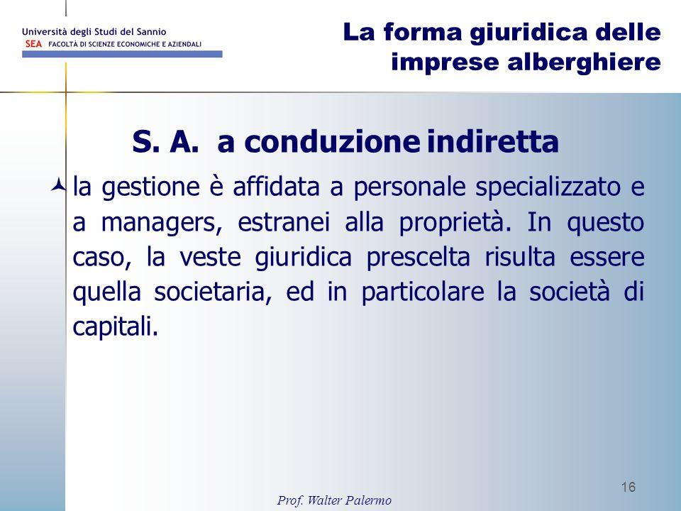 Prof. Walter Palermo 16 La forma giuridica delle imprese alberghiere S. A. a conduzione indiretta la gestione è affidata a personale specializzato e a