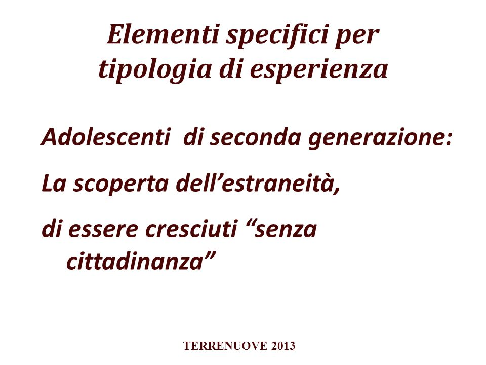 Elementi specifici per tipologia di esperienza Adolescenti di seconda generazione: La scoperta dellestraneità, di essere cresciuti senza cittadinanza