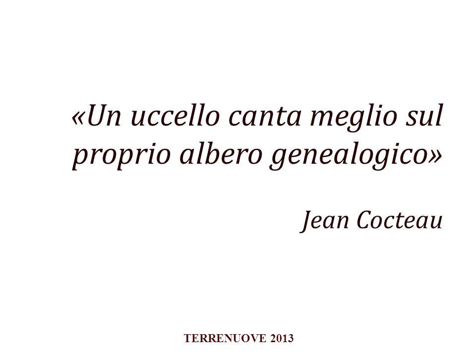 «Un uccello canta meglio sul proprio albero genealogico» Jean Cocteau TERRENUOVE 2013