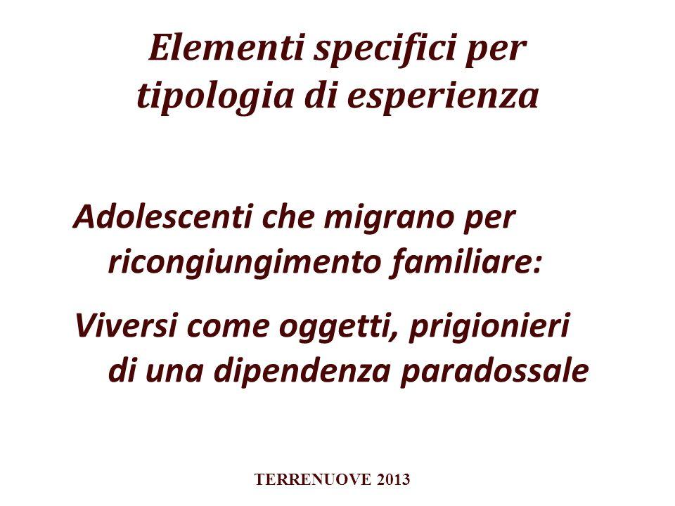 Elementi specifici per tipologia di esperienza Adolescenti che migrano per ricongiungimento familiare: Viversi come oggetti, prigionieri di una dipend