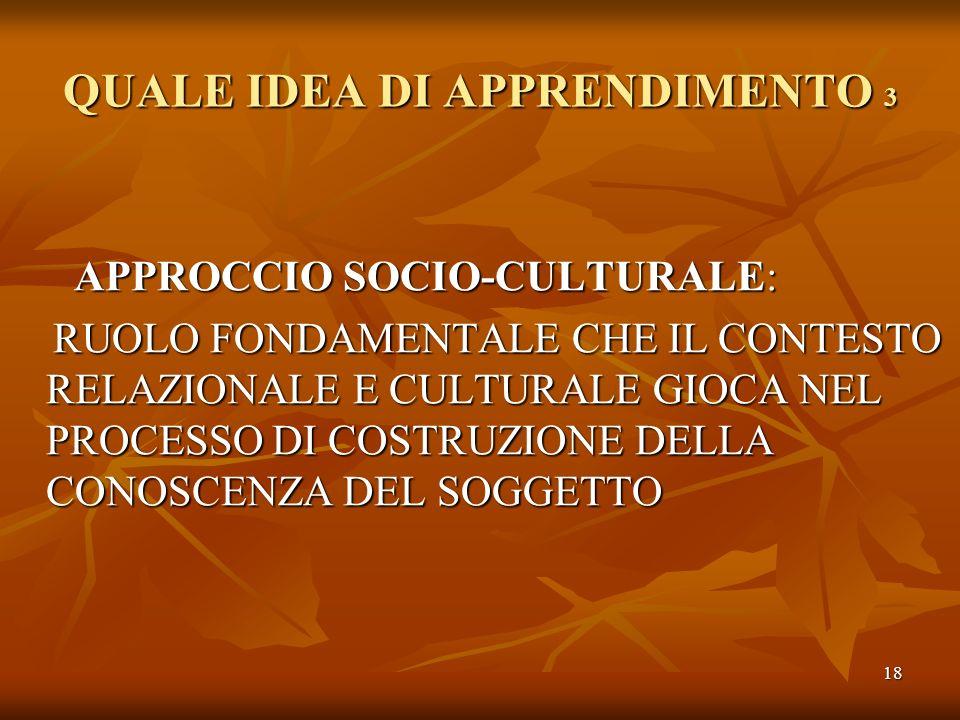 18 QUALE IDEA DI APPRENDIMENTO 3 APPROCCIO SOCIO-CULTURALE: APPROCCIO SOCIO-CULTURALE: RUOLO FONDAMENTALE CHE IL CONTESTO RELAZIONALE E CULTURALE GIOC