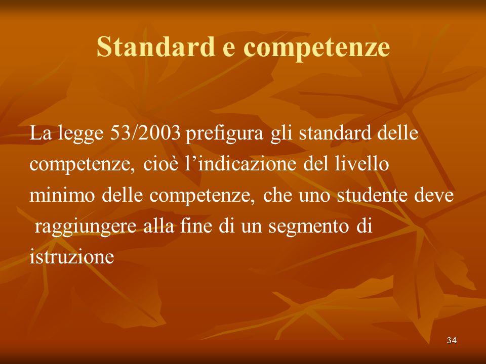 34 Standard e competenze La legge 53/2003 prefigura gli standard delle competenze, cioè lindicazione del livello minimo delle competenze, che uno stud