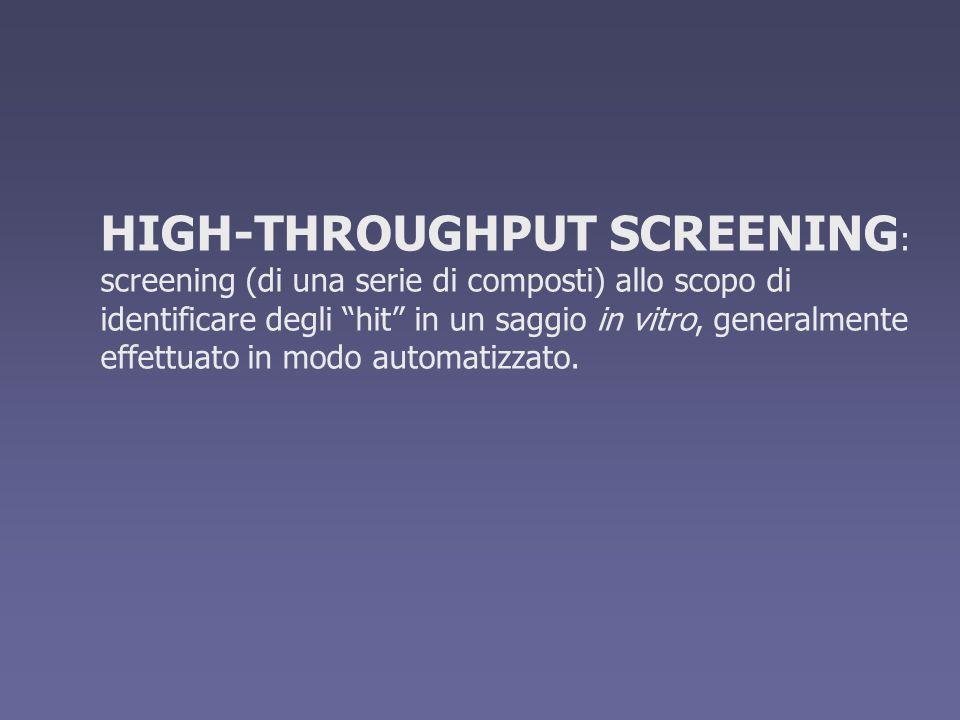 HIGH-THROUGHPUT SCREENING : screening (di una serie di composti) allo scopo di identificare degli hit in un saggio in vitro, generalmente effettuato i