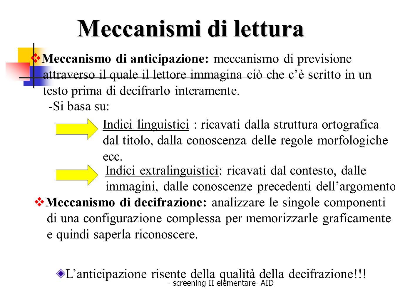- screening II elementare- AID Meccanismi di lettura Meccanismo di anticipazione: meccanismo di previsione attraverso il quale il lettore immagina ciò