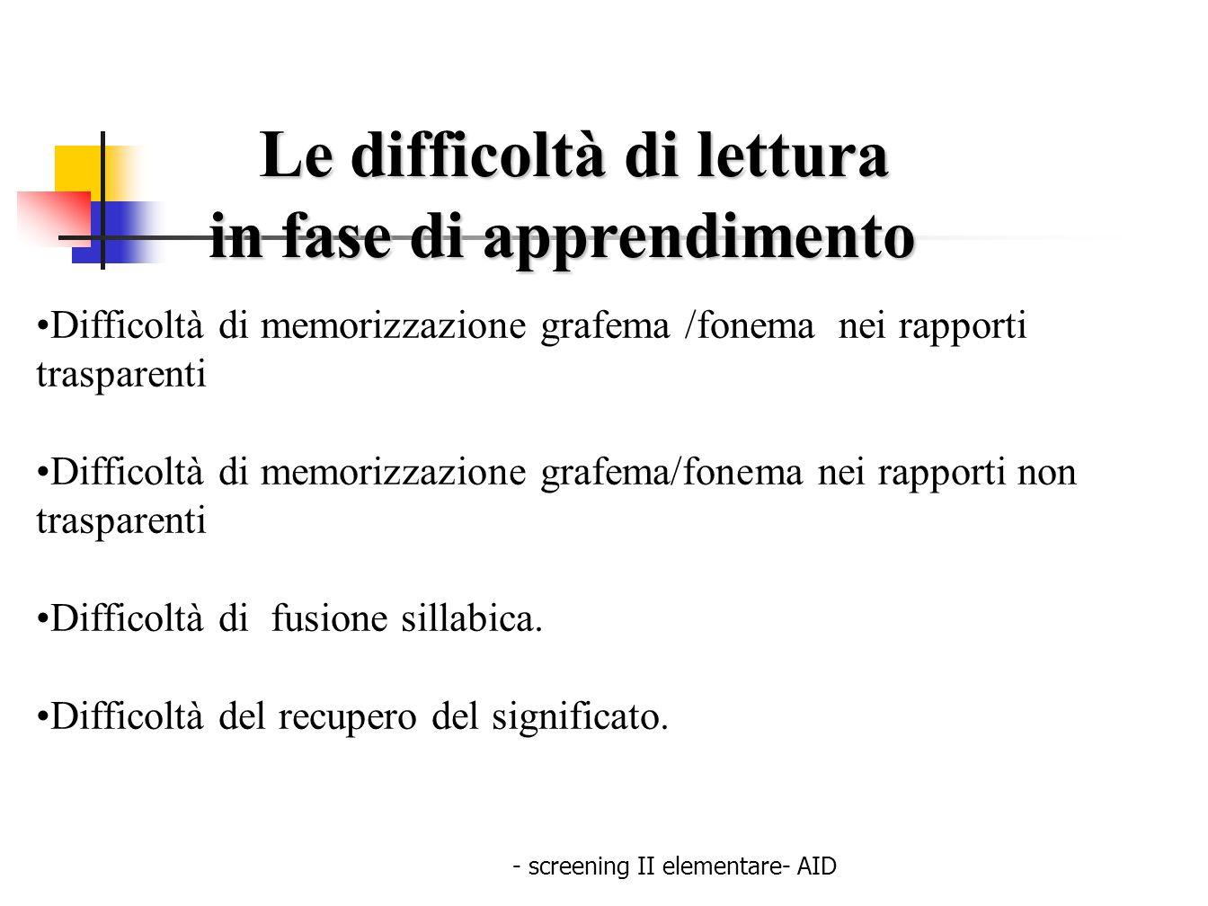 - screening II elementare- AID Le difficoltà di lettura Le difficoltà di lettura in fase di apprendimento in fase di apprendimento Difficoltà di memor