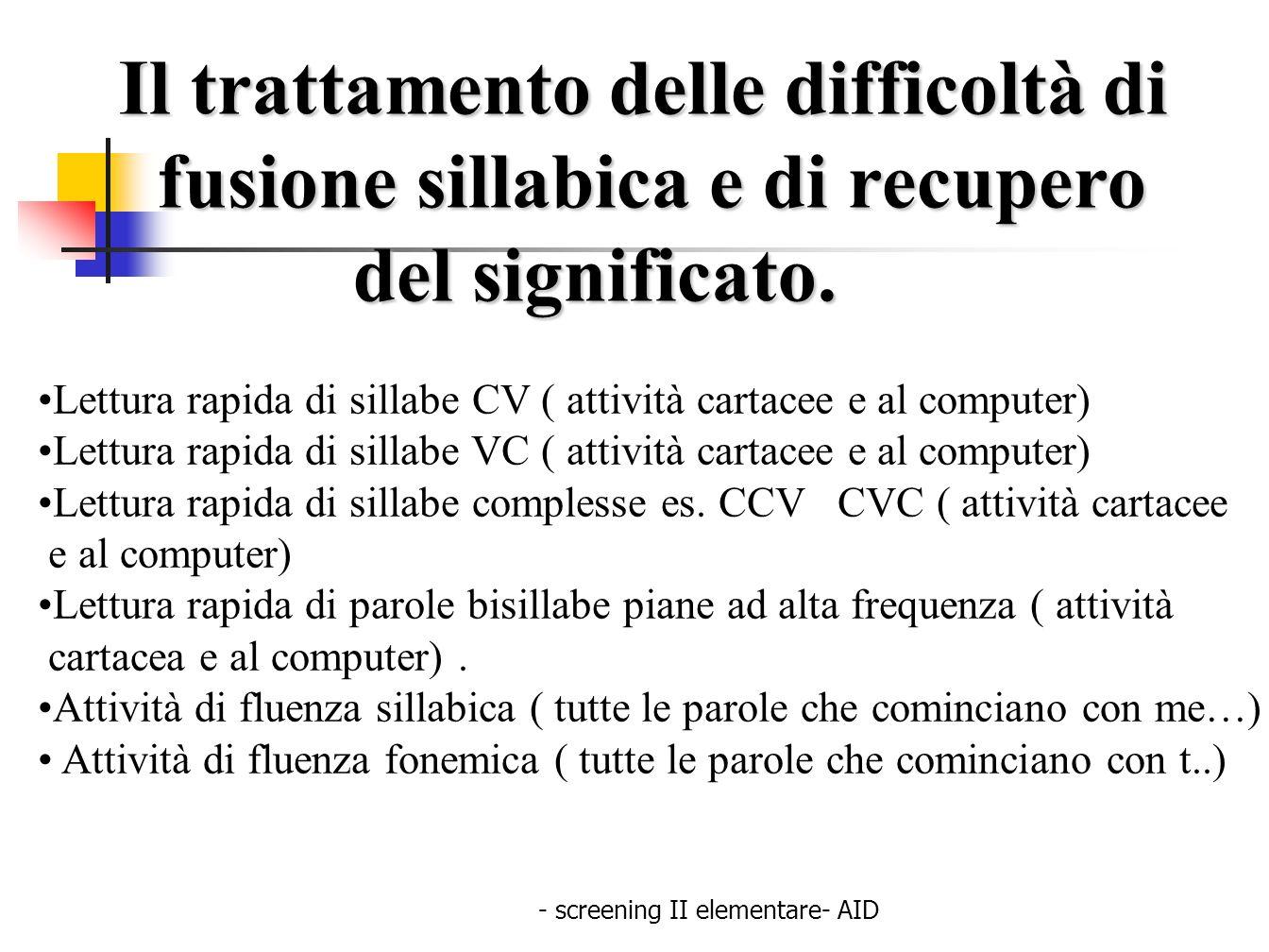 - screening II elementare- AID Il trattamento delle difficoltà di fusione sillabica e di recupero fusione sillabica e di recupero del significato. del