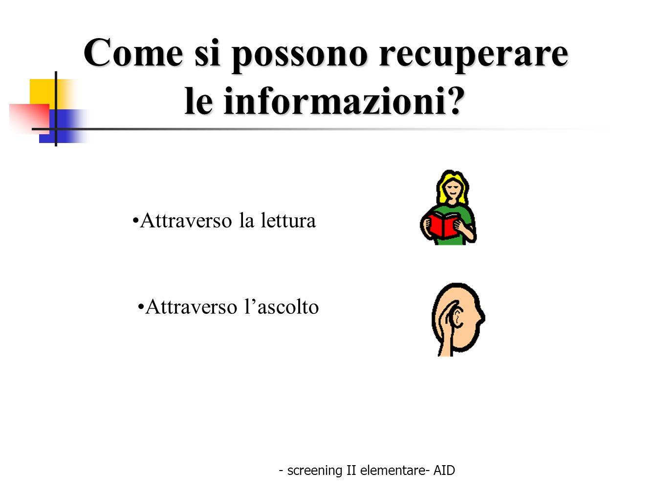 - screening II elementare- AID Come si possono recuperare le informazioni? le informazioni? Attraverso la lettura Attraverso lascolto