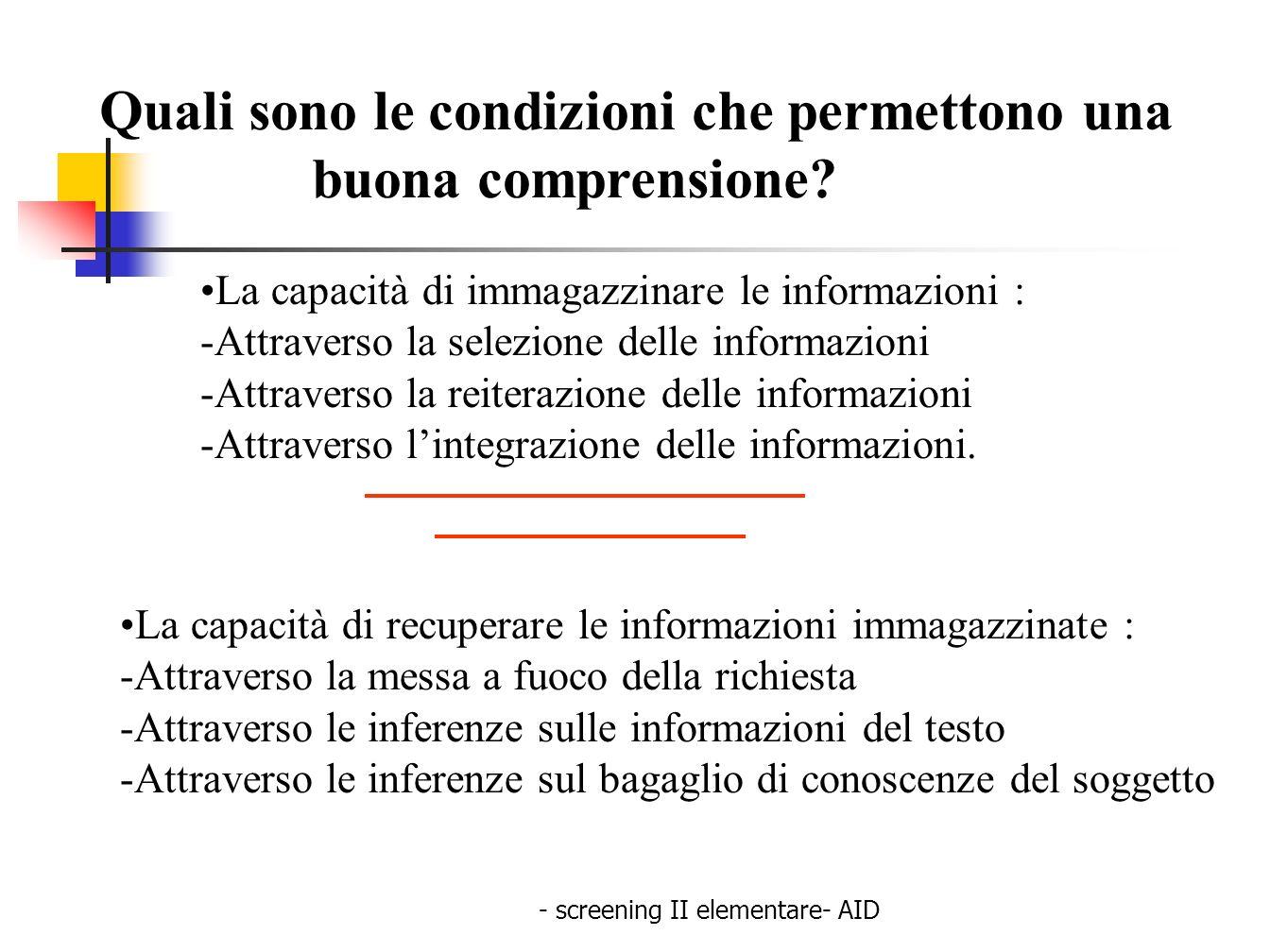 - screening II elementare- AID Quali sono le condizioni che permettono una buona comprensione? La capacità di recuperare le informazioni immagazzinate