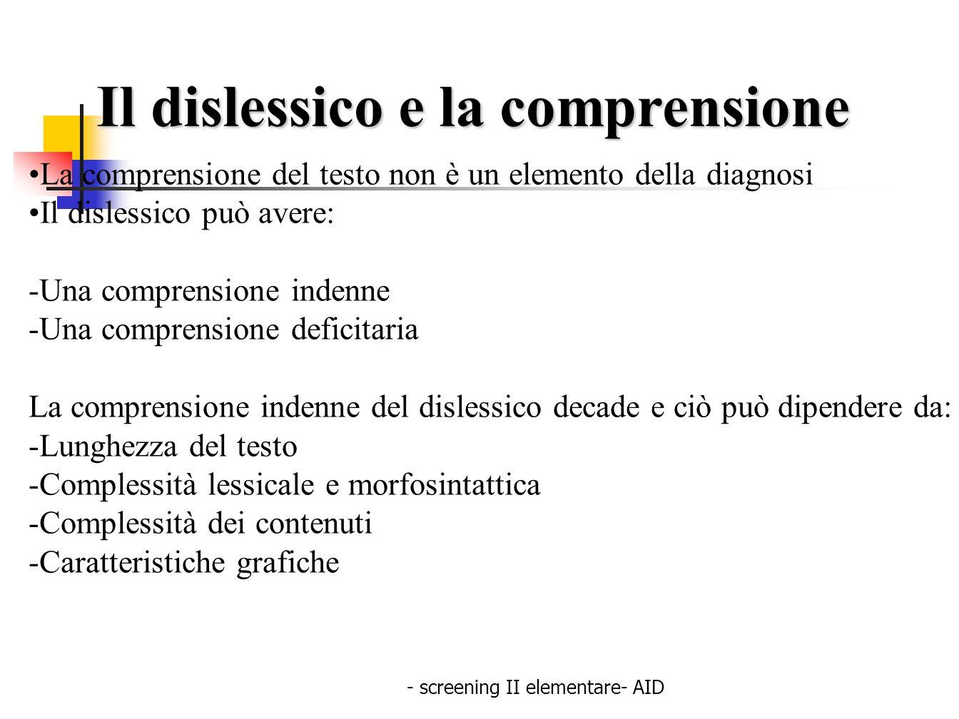 - screening II elementare- AID Il dislessico e la comprensione La comprensione del testo non è un elemento della diagnosi Il dislessico può avere: -Un