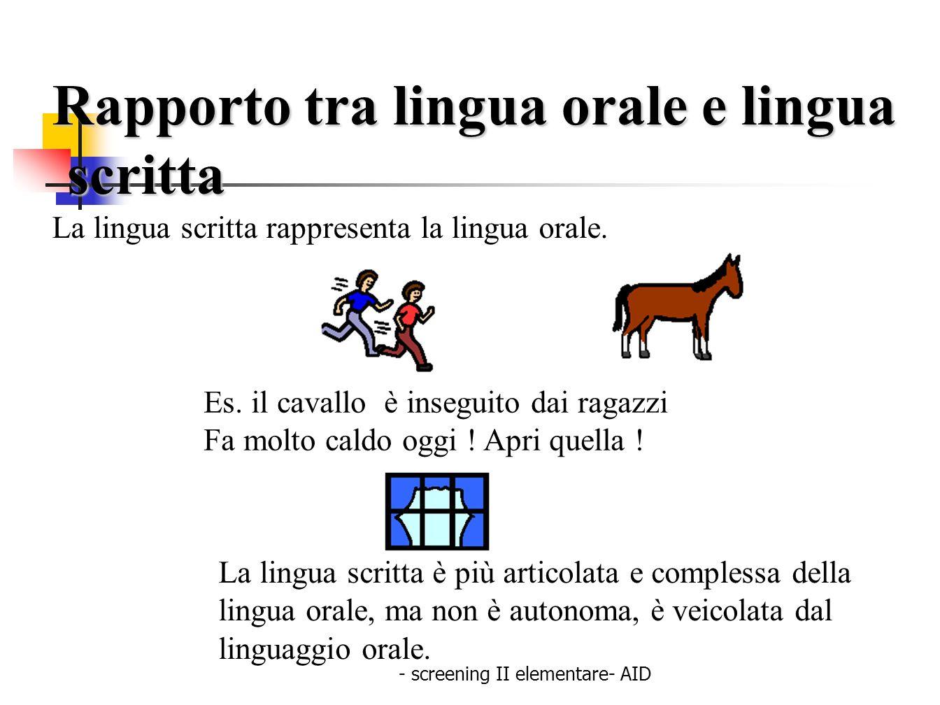 - screening II elementare- AID Rapporto tra lingua orale e lingua scritta scritta La lingua scritta rappresenta la lingua orale. Es. il cavallo è inse