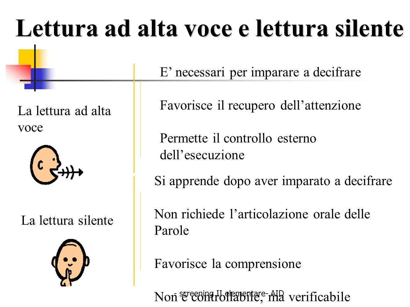 - screening II elementare- AID Lettura ad alta voce e lettura silente La lettura ad alta voce E necessari per imparare a decifrare Favorisce il recupe