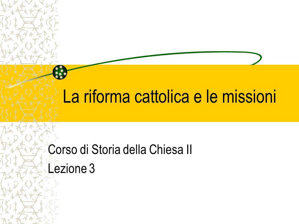La riforma cattolica e le missioni Corso di Storia della Chiesa II Lezione 3