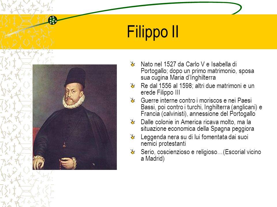 Filippo II Nato nel 1527 da Carlo V e Isabella di Portogallo; dopo un primo matrimonio, sposa sua cugina Maria dInghilterra Re dal 1556 al 1598; altri