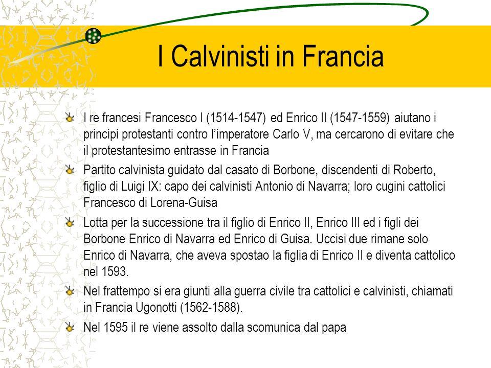 I Calvinisti in Francia I re francesi Francesco I (1514-1547) ed Enrico II (1547-1559) aiutano i principi protestanti contro limperatore Carlo V, ma c