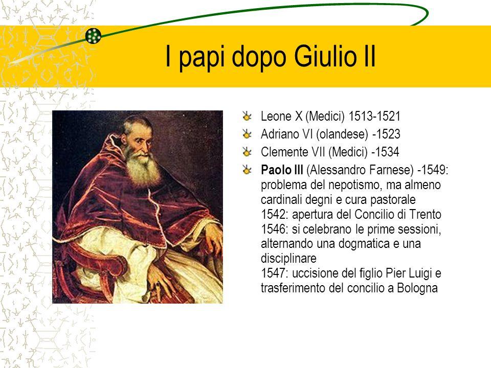 I papi dopo Giulio II Leone X (Medici) 1513-1521 Adriano VI (olandese) -1523 Clemente VII (Medici) -1534 Paolo III (Alessandro Farnese) -1549: problem