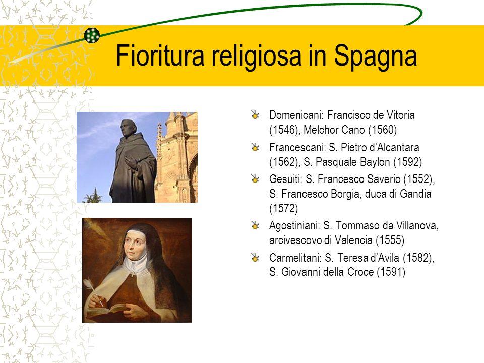 Fioritura religiosa in Spagna Domenicani: Francisco de Vitoria (1546), Melchor Cano (1560) Francescani: S. Pietro dAlcantara (1562), S. Pasquale Baylo