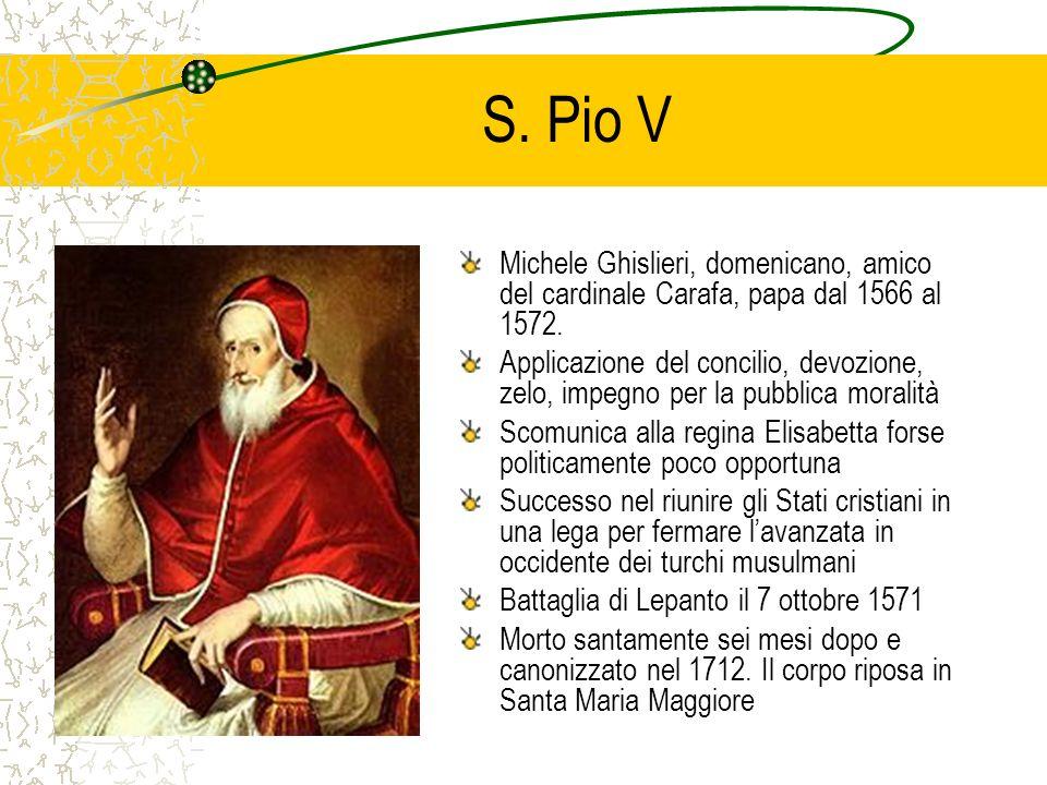S. Pio V Michele Ghislieri, domenicano, amico del cardinale Carafa, papa dal 1566 al 1572. Applicazione del concilio, devozione, zelo, impegno per la