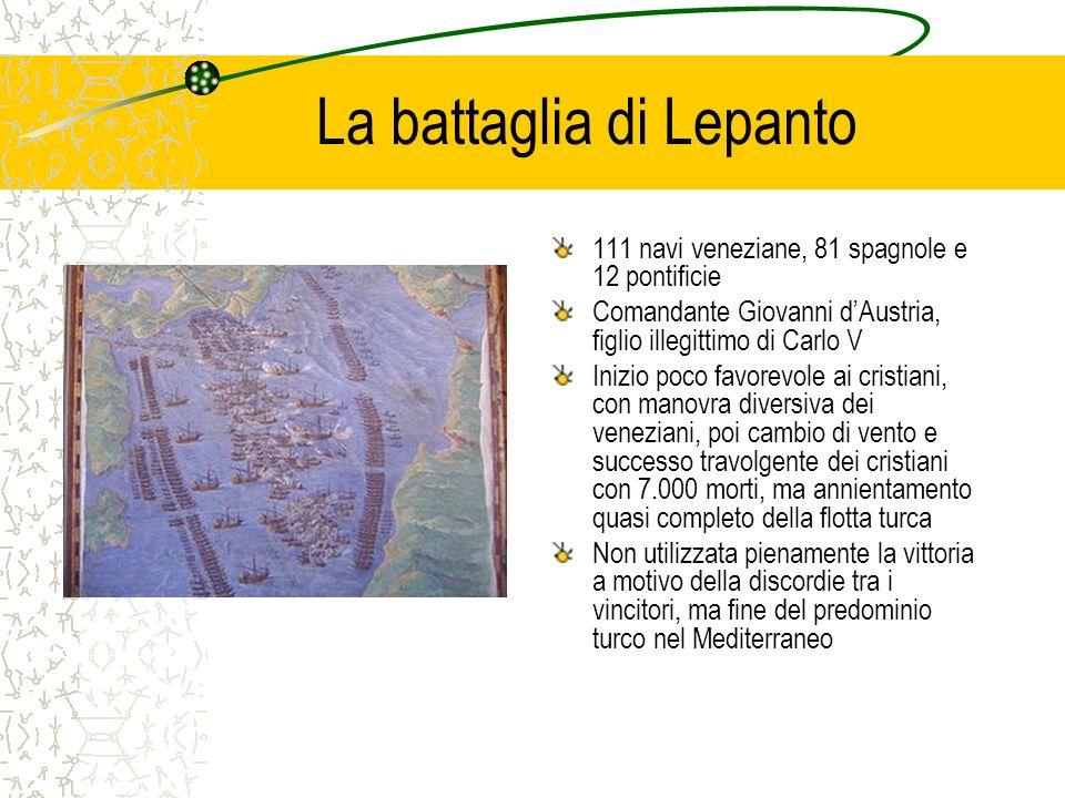 La battaglia di Lepanto 111 navi veneziane, 81 spagnole e 12 pontificie Comandante Giovanni dAustria, figlio illegittimo di Carlo V Inizio poco favore