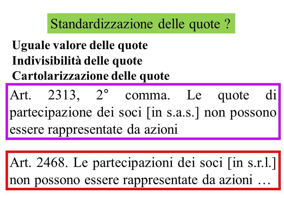 Standardizzazione delle quote ? Art. 2313, 2° comma. Le quote di partecipazione dei soci [in s.a.s.] non possono essere rappresentate da azioni Art. 2