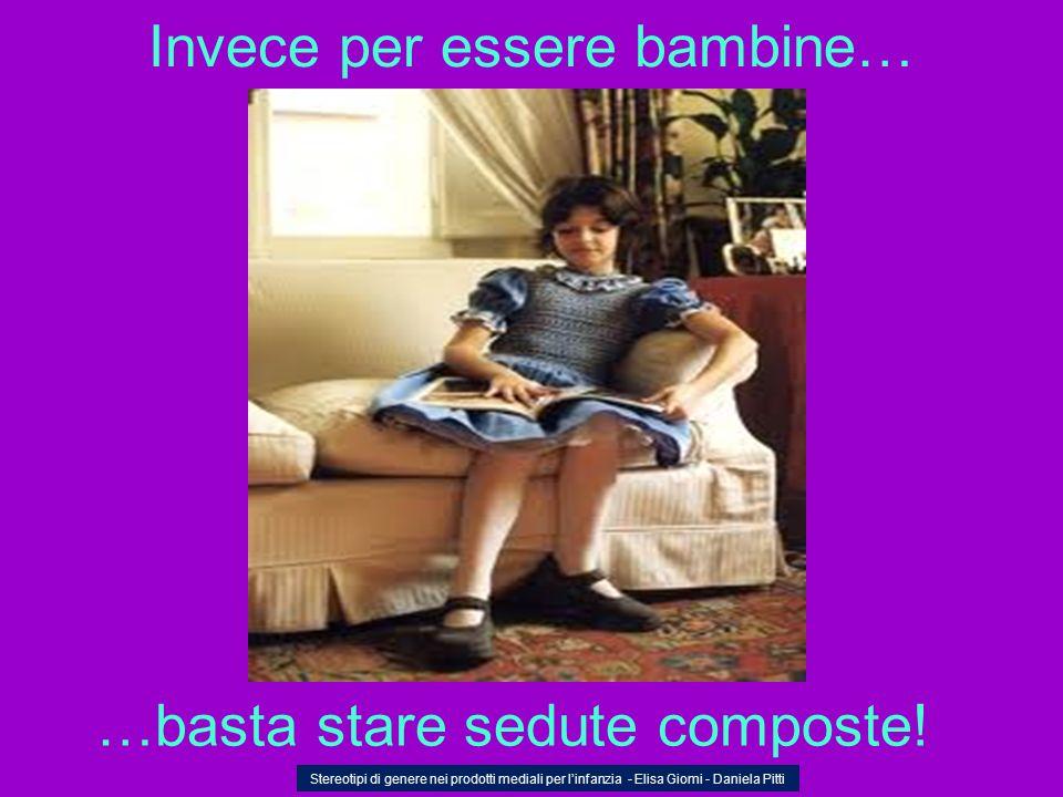Invece per essere bambine… …basta stare sedute composte! Stereotipi di genere nei prodotti mediali per linfanzia - Elisa Giomi - Daniela Pitti
