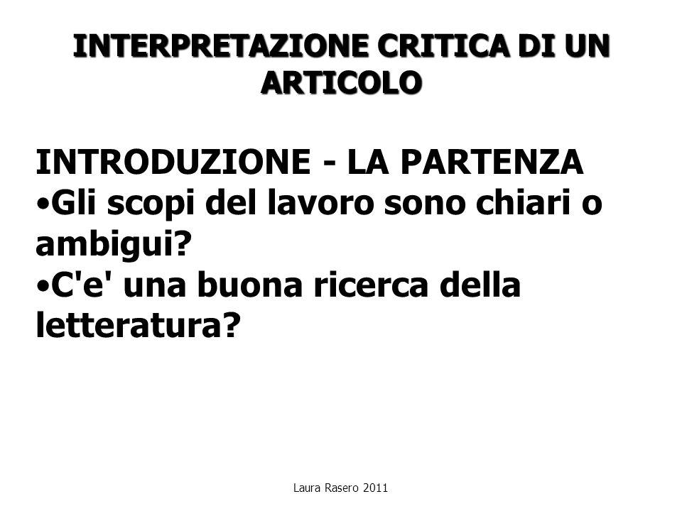 Laura Rasero 2011 INTERPRETAZIONE CRITICA DI UN ARTICOLO INTRODUZIONE - LA PARTENZA Gli scopi del lavoro sono chiari o ambigui? C'e' una buona ricerca