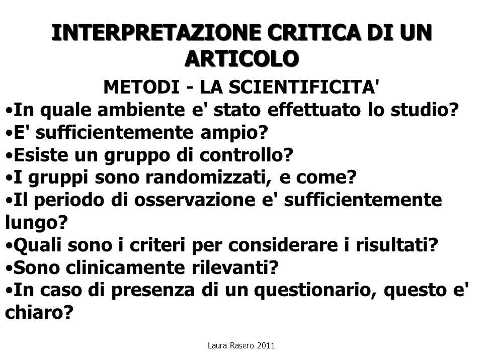 Laura Rasero 2011 INTERPRETAZIONE CRITICA DI UN ARTICOLO METODI - LA SCIENTIFICITA' In quale ambiente e' stato effettuato lo studio? E' sufficientemen