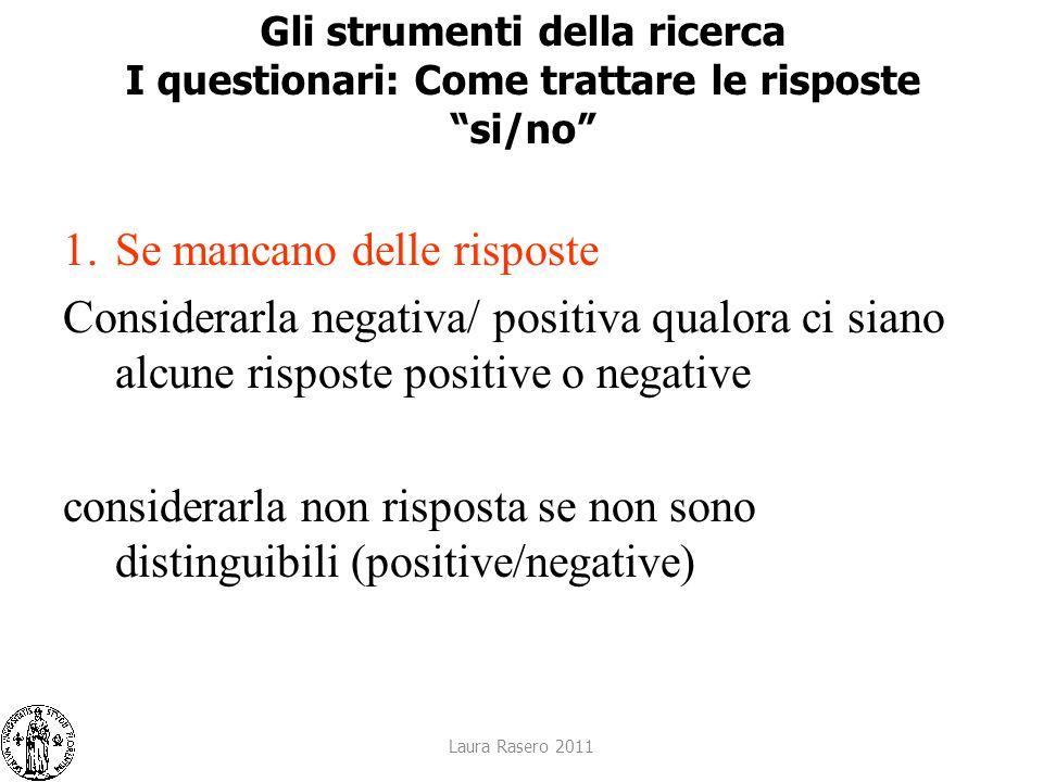 Laura Rasero 2011 Gli strumenti della ricerca I questionari: Come trattare le risposte si/no 1.Se mancano delle risposte Considerarla negativa/ positi