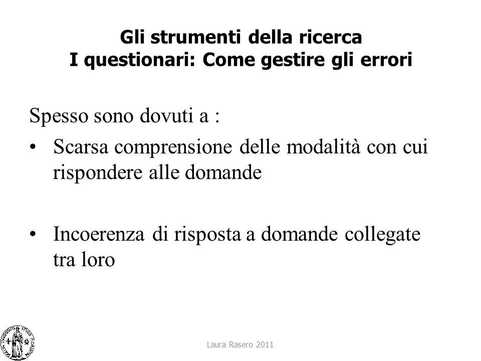 Laura Rasero 2011 Gli strumenti della ricerca I questionari: Come gestire gli errori Spesso sono dovuti a : Scarsa comprensione delle modalità con cui