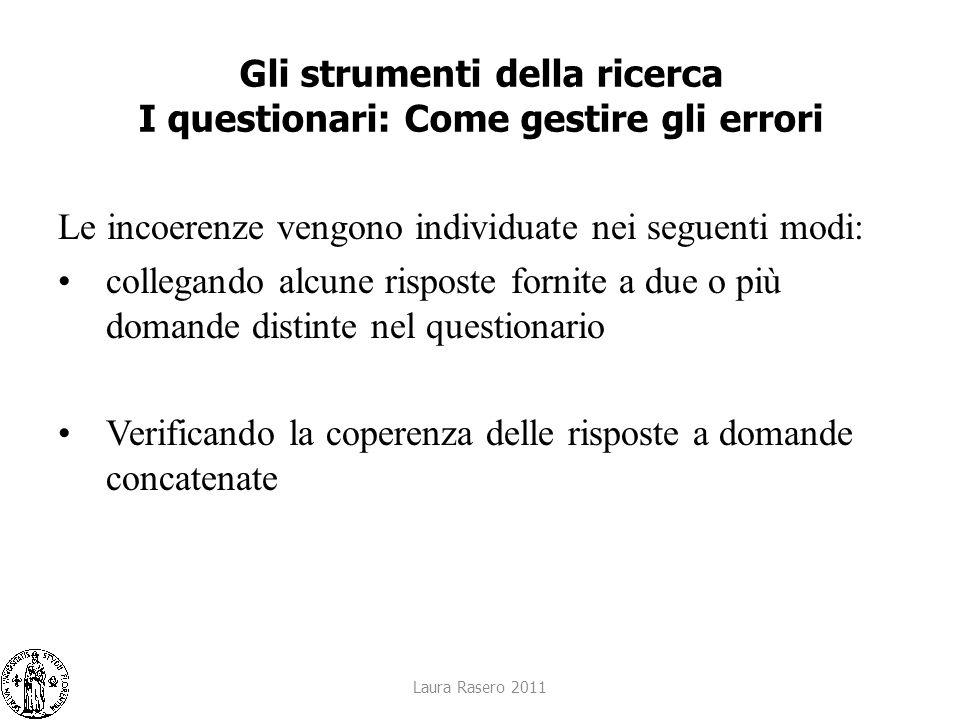 Laura Rasero 2011 Gli strumenti della ricerca I questionari: Come gestire gli errori Le incoerenze vengono individuate nei seguenti modi: collegando a