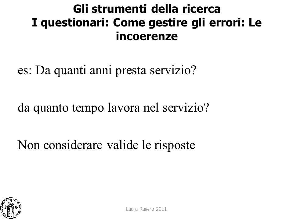 Laura Rasero 2011 Gli strumenti della ricerca I questionari: Come gestire gli errori: Le incoerenze es: Da quanti anni presta servizio? da quanto temp