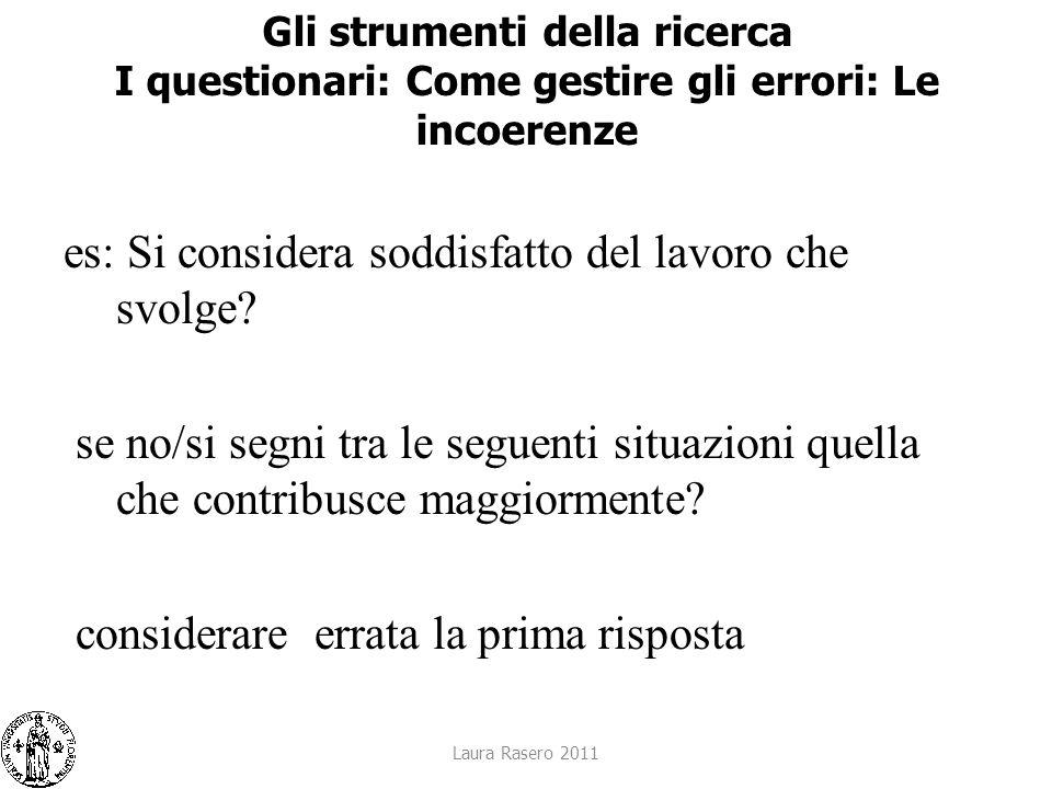 Laura Rasero 2011 Gli strumenti della ricerca I questionari: Come gestire gli errori: Le incoerenze es: Si considera soddisfatto del lavoro che svolge