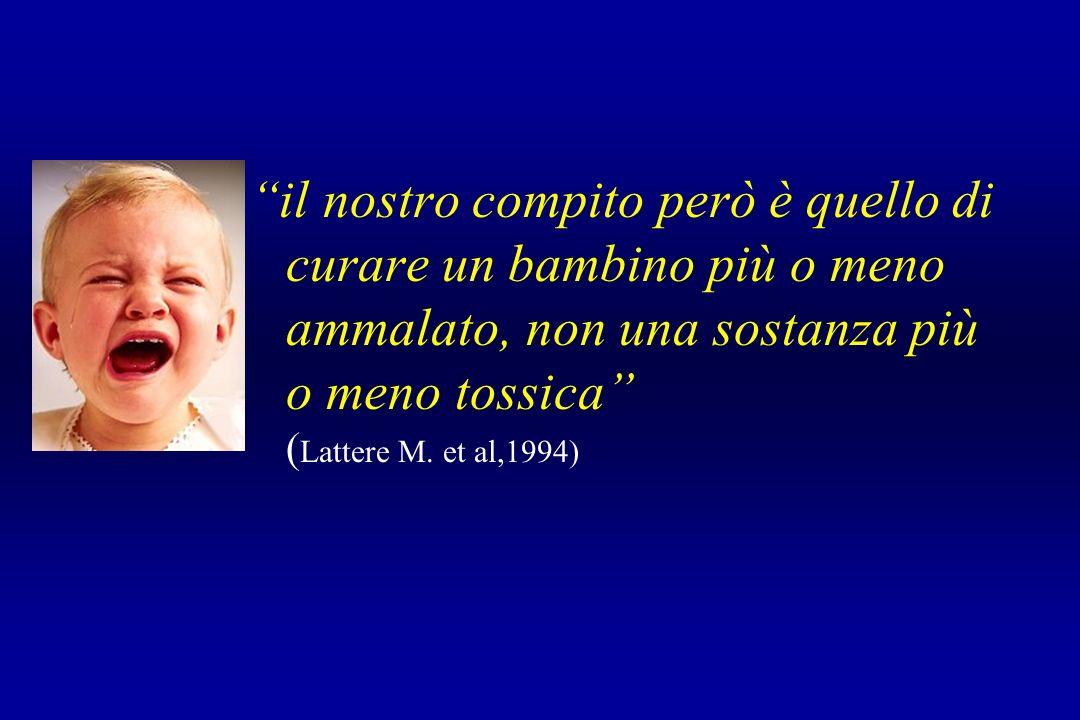 il nostro compito però è quello di curare un bambino più o meno ammalato, non una sostanza più o meno tossica ( Lattere M. et al,1994)