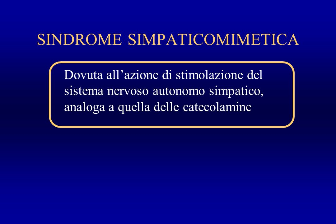 SINDROME SIMPATICOMIMETICA Dovuta allazione di stimolazione del sistema nervoso autonomo simpatico, analoga a quella delle catecolamine