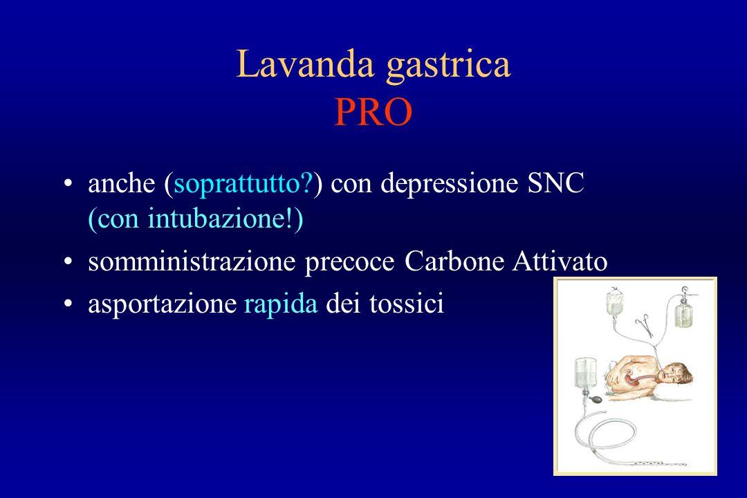 Lavanda gastrica PRO anche (soprattutto?) con depressione SNC (con intubazione!) somministrazione precoce Carbone Attivato asportazione rapida dei tos