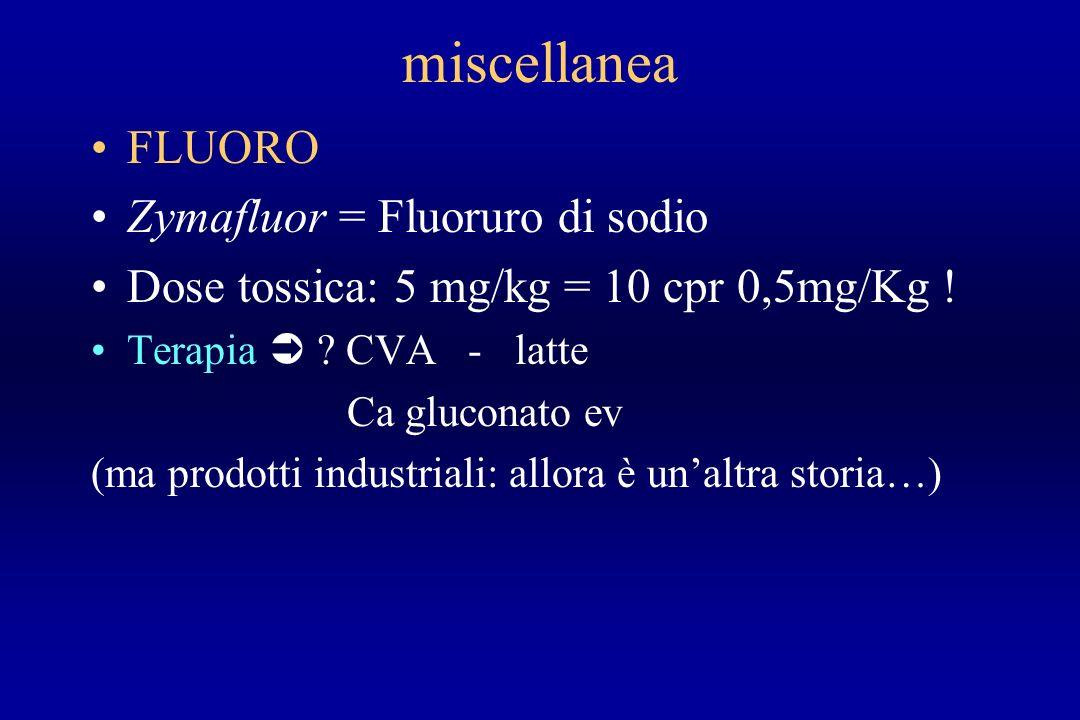 miscellanea FLUORO Zymafluor = Fluoruro di sodio Dose tossica: 5 mg/kg = 10 cpr 0,5mg/Kg ! Terapia ? CVA - latte Ca gluconato ev (ma prodotti industri