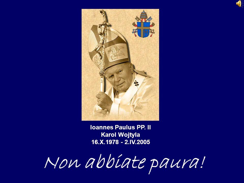 Ioannes Paulus PP. II Karol Wojtyla 16.X.1978 - 2.IV.2005 Non abbiate paura!