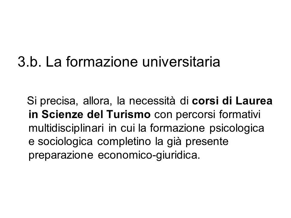 3.b. La formazione universitaria Si precisa, allora, la necessità di corsi di Laurea in Scienze del Turismo con percorsi formativi multidisciplinari i
