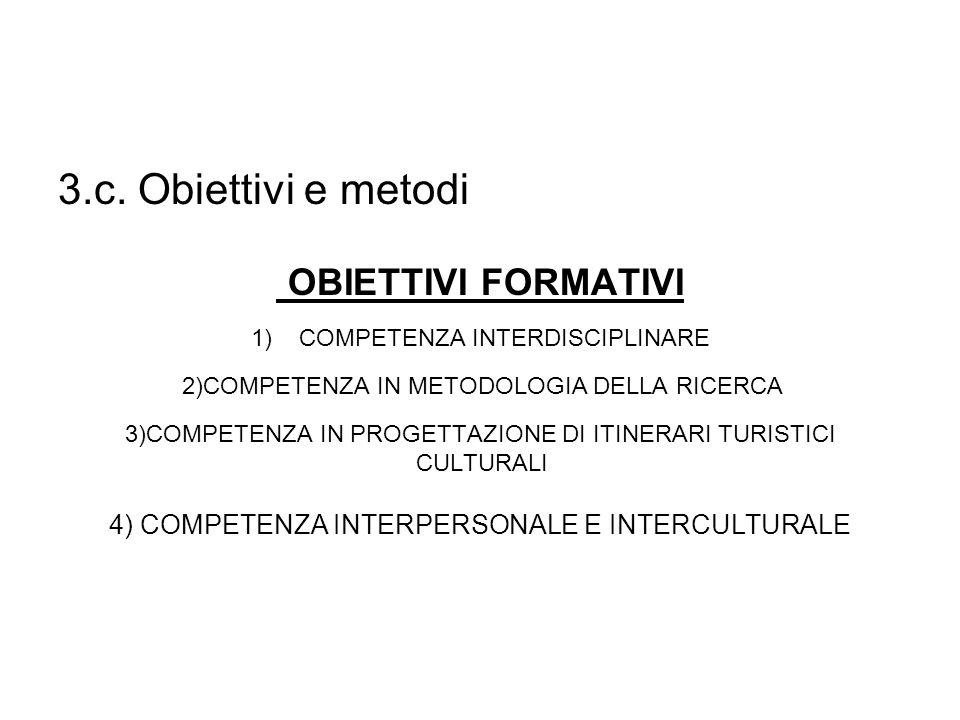 3.c. Obiettivi e metodi OBIETTIVI FORMATIVI 1)COMPETENZA INTERDISCIPLINARE 2)COMPETENZA IN METODOLOGIA DELLA RICERCA 3)COMPETENZA IN PROGETTAZIONE DI