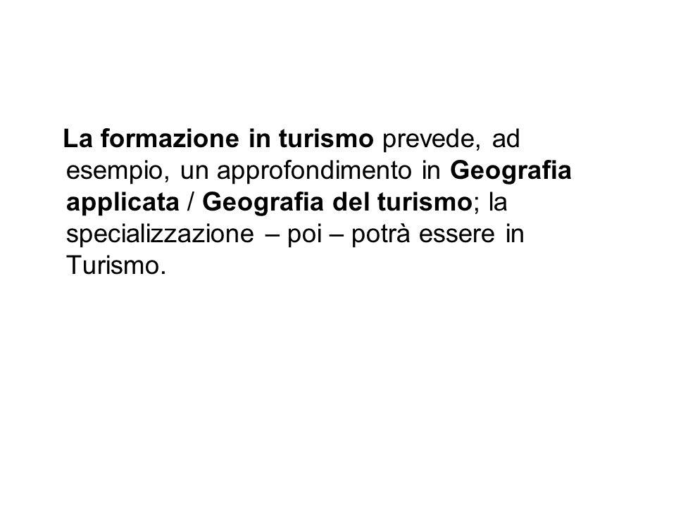 La formazione in turismo prevede, ad esempio, un approfondimento in Geografia applicata / Geografia del turismo; la specializzazione – poi – potrà ess