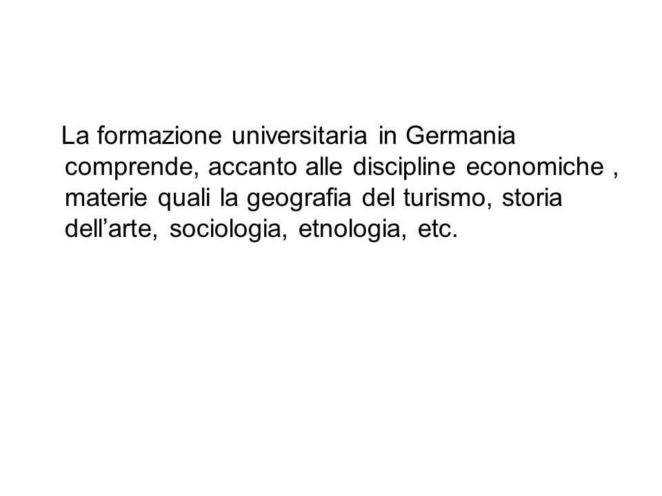 La formazione universitaria in Germania comprende, accanto alle discipline economiche, materie quali la geografia del turismo, storia dellarte, sociol
