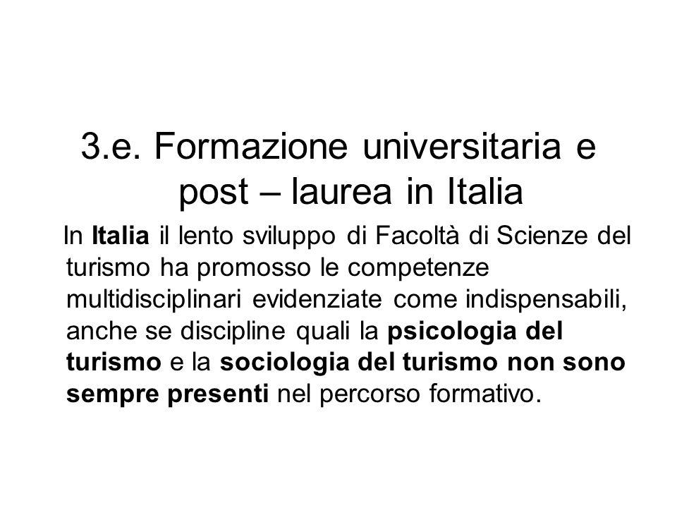 3.e. Formazione universitaria e post – laurea in Italia In Italia il lento sviluppo di Facoltà di Scienze del turismo ha promosso le competenze multid
