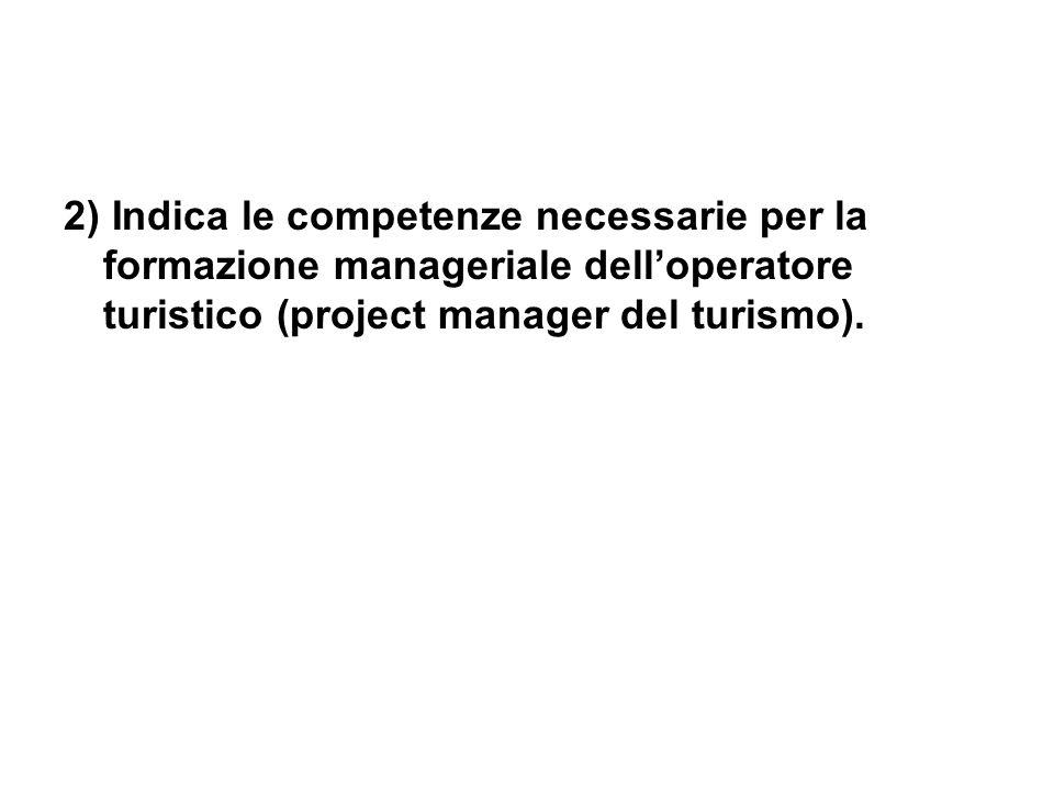 2) Indica le competenze necessarie per la formazione manageriale delloperatore turistico (project manager del turismo).