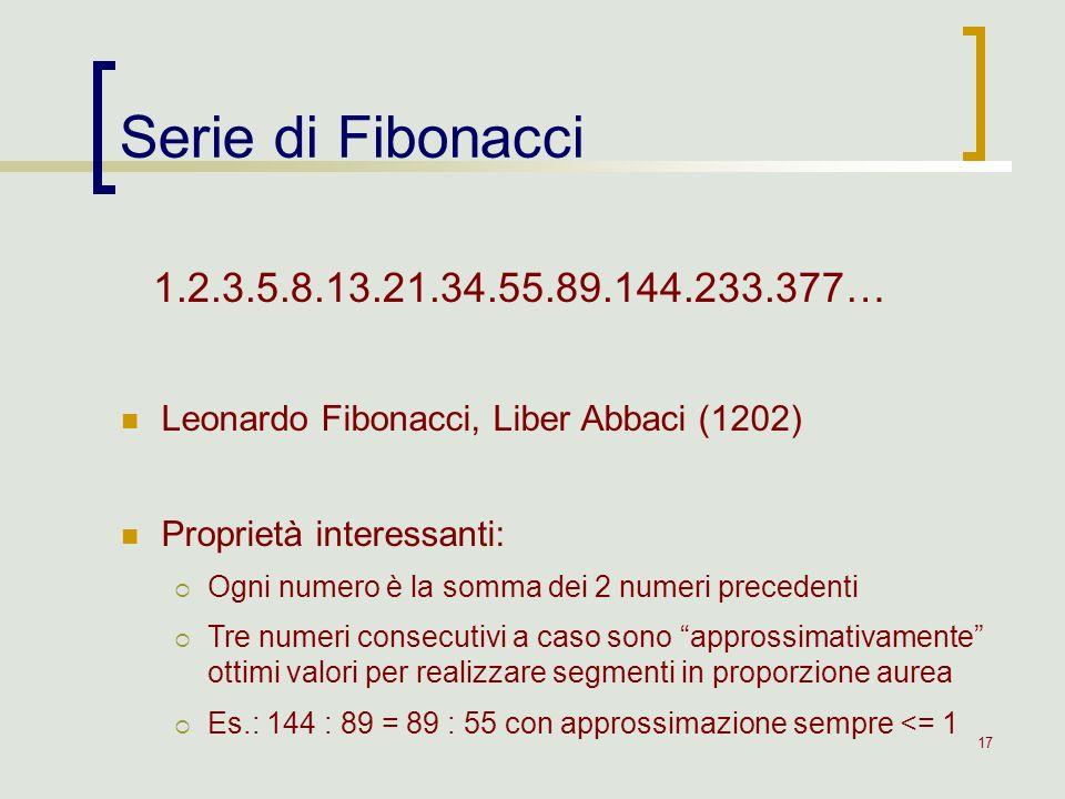 17 Serie di Fibonacci 1.2.3.5.8.13.21.34.55.89.144.233.377… Leonardo Fibonacci, Liber Abbaci (1202) Proprietà interessanti: Ogni numero è la somma dei