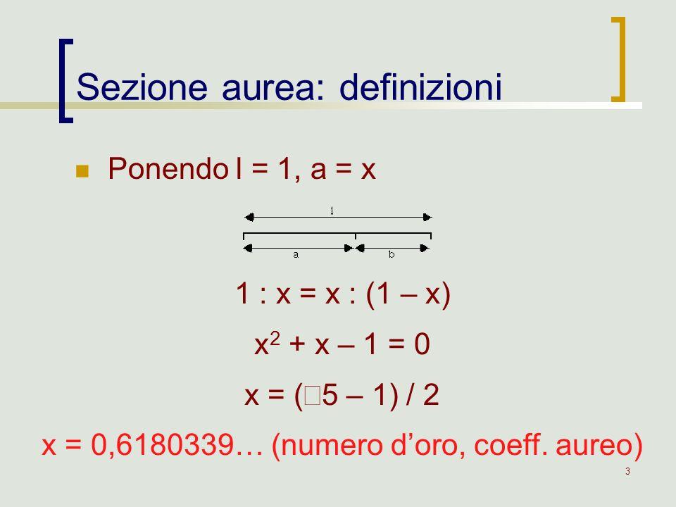 3 Ponendo l = 1, a = x Sezione aurea: definizioni 1 : x = x : (1 – x) x 2 + x – 1 = 0 x = ( 5 – 1) / 2 x = 0,6180339… (numero doro, coeff. aureo)